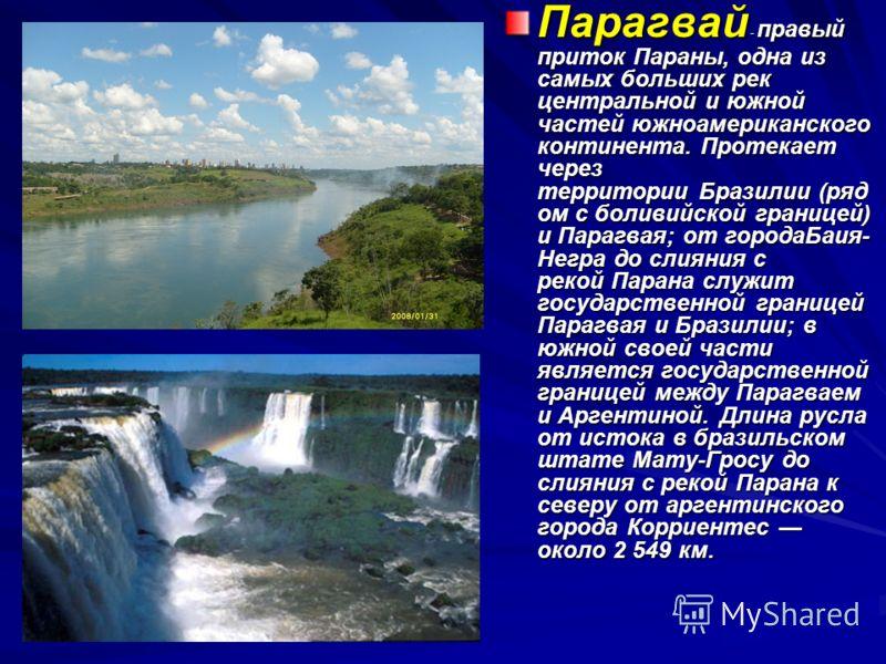 Парагвай - правый приток Параны, одна из самых больших рек центральной и южной частей южноамериканского континента. Протекает через территории Бразилии (ряд ом с боливийской границей) и Парагвая; от городаБаия- Негра до слияния с рекой Парана служит