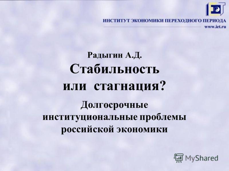 Радыгин А.Д. Cтабильность или стагнация? Долгосрочные институциональные проблемы российской экономики
