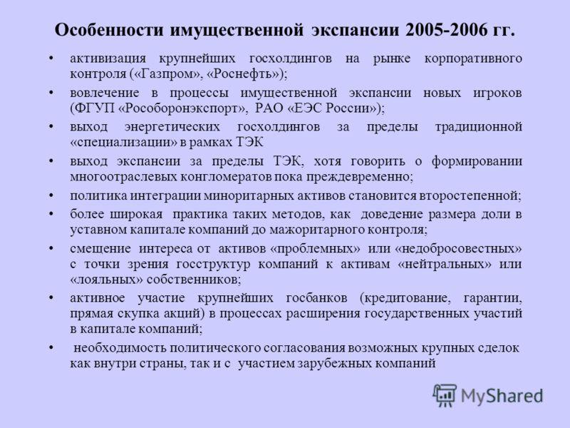 Особенности имущественной экспансии 2005-2006 гг. активизация крупнейших госхолдингов на рынке корпоративного контроля («Газпром», «Роснефть»); вовлечение в процессы имущественной экспансии новых игроков (ФГУП «Рособоронэкспорт», РАО «ЕЭС России»); в