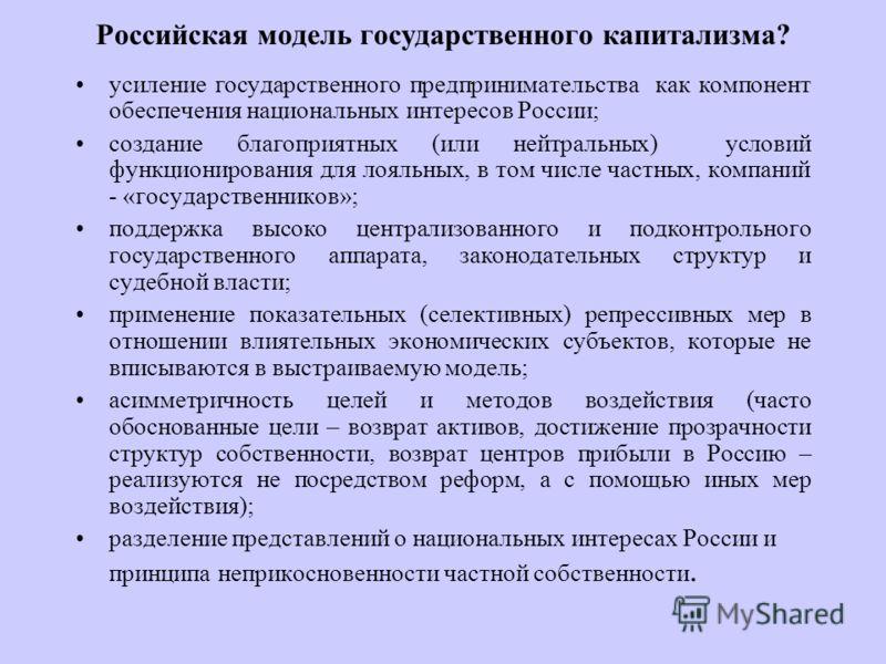 Российская модель государственного капитализма? усиление государственного предпринимательства как компонент обеспечения национальных интересов России; создание благоприятных (или нейтральных) условий функционирования для лояльных, в том числе частных