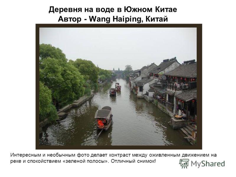 Деревня на воде в Южном Китае Автор - Wang Haiping, Китай Интересным и необычным фото делает контраст между оживленным движением на реке и спокойствием «зеленой полосы». Отличный снимок!
