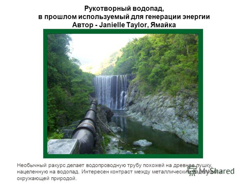 Рукотворный водопад, в прошлом используемый для генерации энергии Автор - Janielle Taylor, Ямайка Необычный ракурс делает водопроводную трубу похожей на древнее пушку, нацеленную на водопад. Интересен контраст между металлическим изделием и окружающе