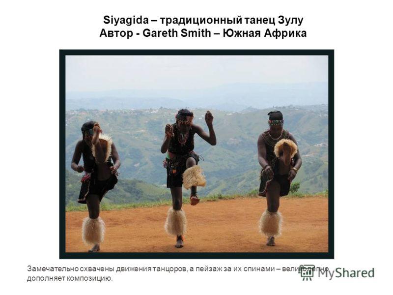 Siyagida – традиционный танец Зулу Автор - Gareth Smith – Южная Африка Замечательно схвачены движения танцоров, а пейзаж за их спинами – великолепно дополняет композицию.