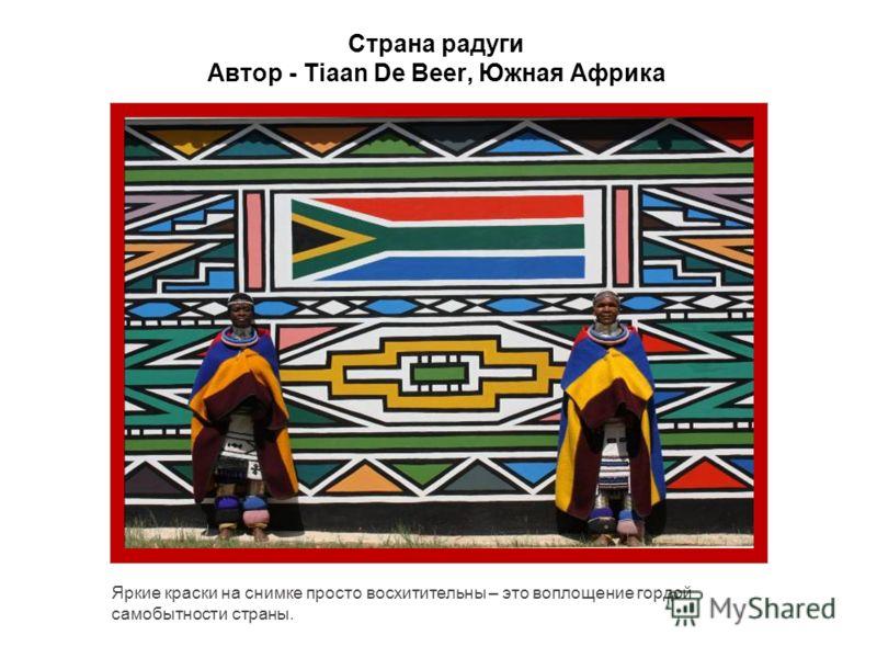 Страна радуги Автор - Tiaan De Beer, Южная Африка Яркие краски на снимке просто восхитительны – это воплощение гордой самобытности страны.