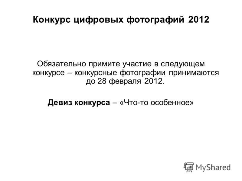 Конкурс цифровых фотографий 2012 Обязательно примите участие в следующем конкурсе – конкурсные фотографии принимаются до 28 февраля 2012. Девиз конкурса – «Что-то особенное»