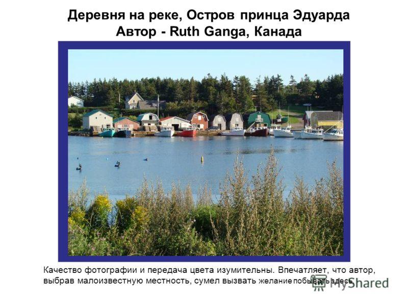 Деревня на реке, Остров принца Эдуарда Автор - Ruth Ganga, Канада Качество фотографии и передача цвета изумительны. Впечатляет, что автор, выбрав малоизвестную местность, сумел вызвать желание побывать здесь.