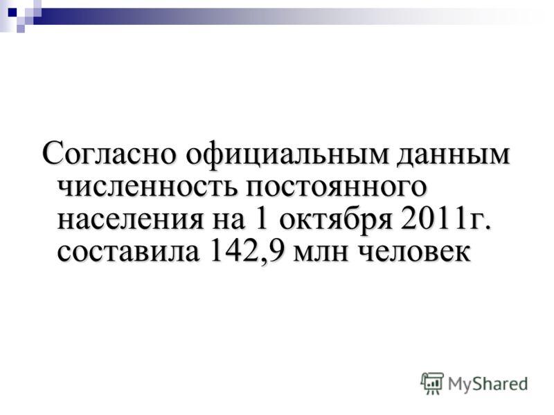 Согласно официальным данным численность постоянного населения на 1 октября 2011г. составила 142,9 млн человек Согласно официальным данным численность постоянного населения на 1 октября 2011г. составила 142,9 млн человек