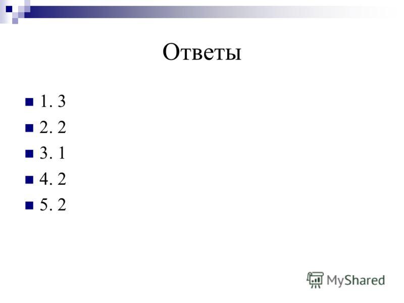 Ответы 1. 3 2. 2 3. 1 4. 2 5. 2