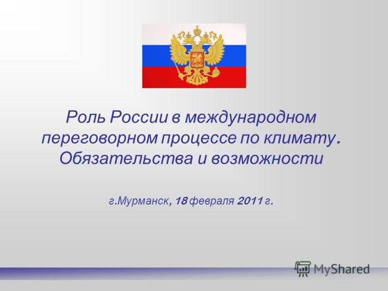 Роль России в международном переговорном процессе по климату. Обязательства и возможности г. Мурманск, 18 февраля 2011 г.