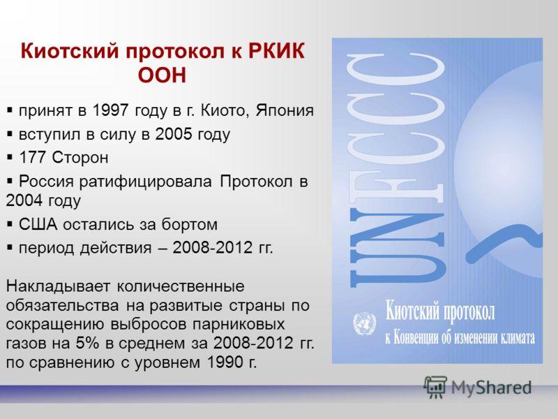 Киотский протокол к РКИК ООН принят в 1997 году в г. Киото, Япония вступил в силу в 2005 году 177 Сторон Россия ратифицировала Протокол в 2004 году США остались за бортом период действия – 2008-2012 гг. Накладывает количественные обязательства на раз