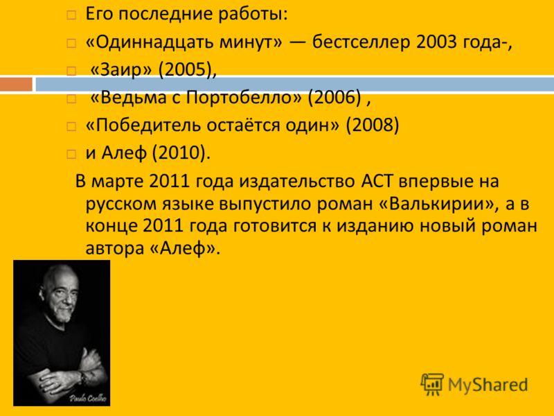 Его последние работы : « Одиннадцать минут » бестселлер 2003 года -, « Заир » (2005), « Ведьма с Портобелло » (2006), « Победитель остаётся один » (2008) и Алеф (2010). В марте 2011 года издательство АСТ впервые на русском языке выпустило роман « Вал