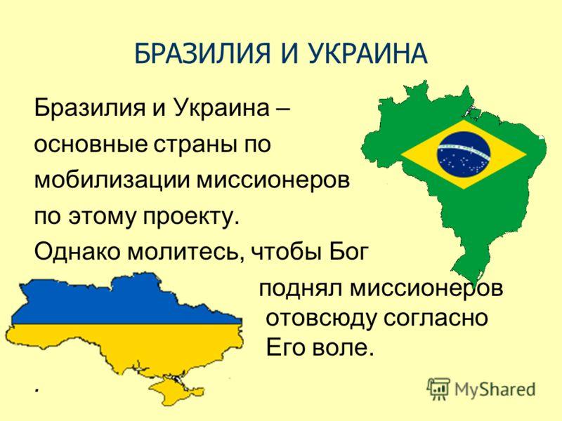 БРАЗИЛИЯ И УКРАИНА Бразилия и Украина – основные страны по мобилизации миссионеров по этому проекту. Однако молитесь, чтобы Бог поднял миссионеров отовсюду согласно Его воле..
