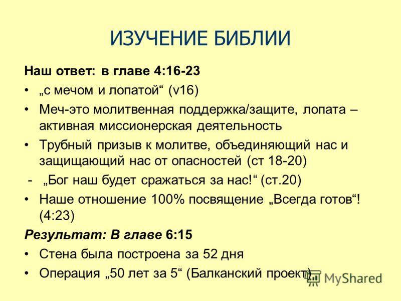 ИЗУЧЕНИЕ БИБЛИИ Наш ответ: в главе 4:16-23 с мечом и лопатой (v16) Меч-это молитвенная поддержка/защите, лопата – активная миссионерская деятельность Трубный призыв к молитве, объединяющий нас и защищающий нас от опасностей (ст 18-20) - Бог наш будет