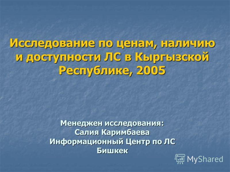 Исследование по ценам, наличию и доступности ЛС в Кыргызской Республике, 2005 Менеджен исследования: Салия Каримбаева Информационный Центр по ЛС Бишкек