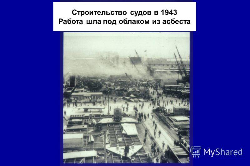 Строительство судов в 1943 Работа шла под облаком из асбеста