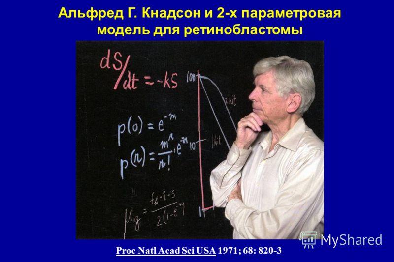 Альфред Г. Кнадсон и 2-х параметровая модель для ретинобластомы Proc Natl Acad Sci USA 1971; 68: 820-3
