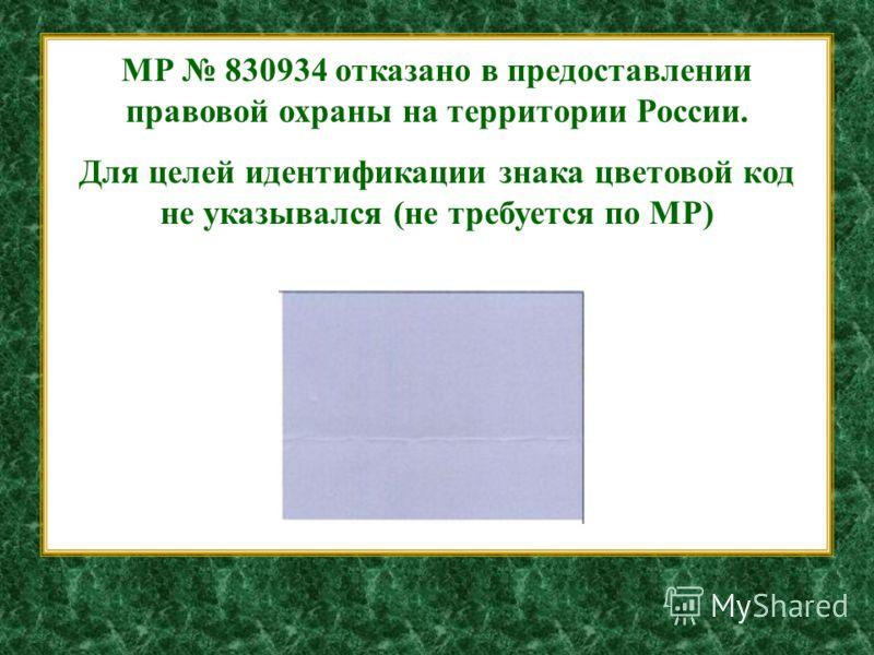 МР 830934 отказано в предоставлении правовой охраны на территории России. Для целей идентификации знака цветовой код не указывался (не требуется по МР)