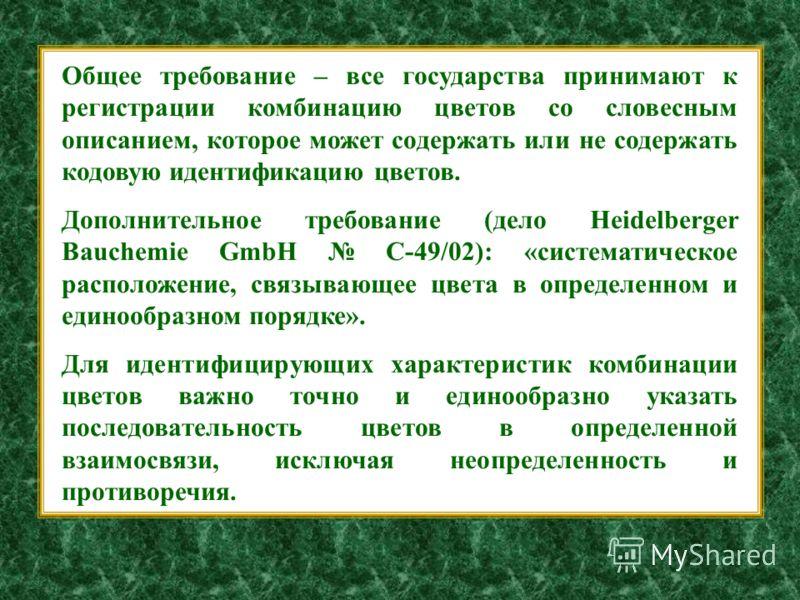 Общее требование – все государства принимают к регистрации комбинацию цветов со словесным описанием, которое может содержать или не содержать кодовую идентификацию цветов. Дополнительное требование (дело Heidelberger Bauchemie GmbH C-49/02): «система