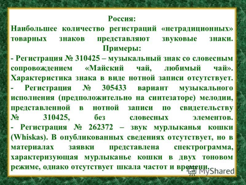 Россия: Наибольшее количество регистраций «нетрадиционных» товарных знаков представляют звуковые знаки. Примеры: - Регистрация 310425 – музыкальный знак со словесным сопровождением «Майский чай, любимый чай». Характеристика знака в виде нотной записи