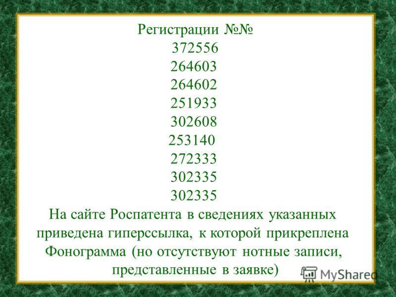 Регистрации 372556 264603 264602 251933 302608 253140 272333 302335 На сайте Роспатента в сведениях указанных приведена гиперссылка, к которой прикреплена Фонограмма (но отсутствуют нотные записи, представленные в заявке)