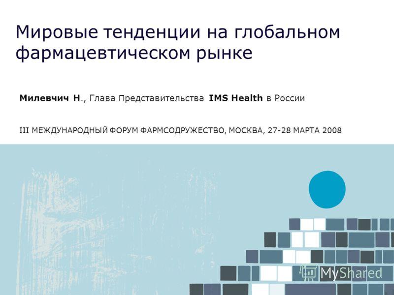 Мировые тенденции на глобальном фармацевтическом рынке Милевчич Н., Глава П редставительства IMS Health в России III МЕЖДУНАРОДНЫЙ ФОРУМ ФАРМСОДРУЖЕСТВО, МОСКВА, 27-28 МАРТА 2008