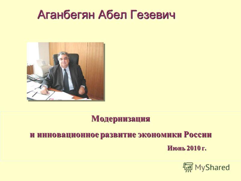 Модернизация и инновационное развитие экономики России Июнь 2010 г. Июнь 2010 г. Аганбегян Абел Гезевич