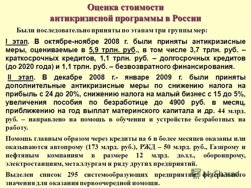 Оценка стоимости антикризисной программы в России Были последовательно приняты по этапам три группы мер: I этап. В октябре-ноябре 2008 г. были приняты антикризисные меры, оцениваемые в 5,9 трлн. руб., в том числе 3,7 трлн. руб. – краткосрочных кредит