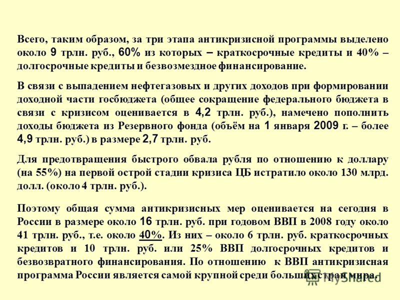 Всего, таким образом, за три этапа антикризисной программы выделено около 9 трлн. руб., 60% из которых – краткосрочные кредиты и 40% – долгосрочные кредиты и безвозмездное финансирование. В связи с выпадением нефтегазовых и других доходов при формиро