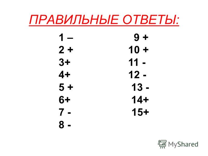 ПРАВИЛЬНЫЕ ОТВЕТЫ: 1 – 9 + 2 + 10 + 3+ 11 - 4+ 12 - 5 + 13 - 6+ 14+ 7 - 15+ 8 -