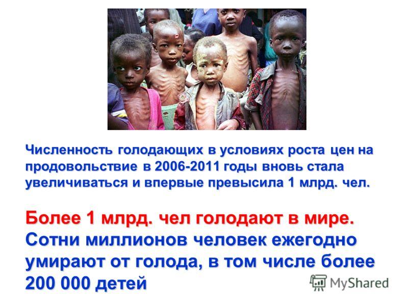 Численность голодающих в условиях роста цен на продовольствие в 2006-2011 годы вновь стала увеличиваться и впервые превысила 1 млрд. чел. Более 1 млрд. чел голодают в мире. Сотни миллионов человек ежегодно умирают от голода, в том числе более 200 000