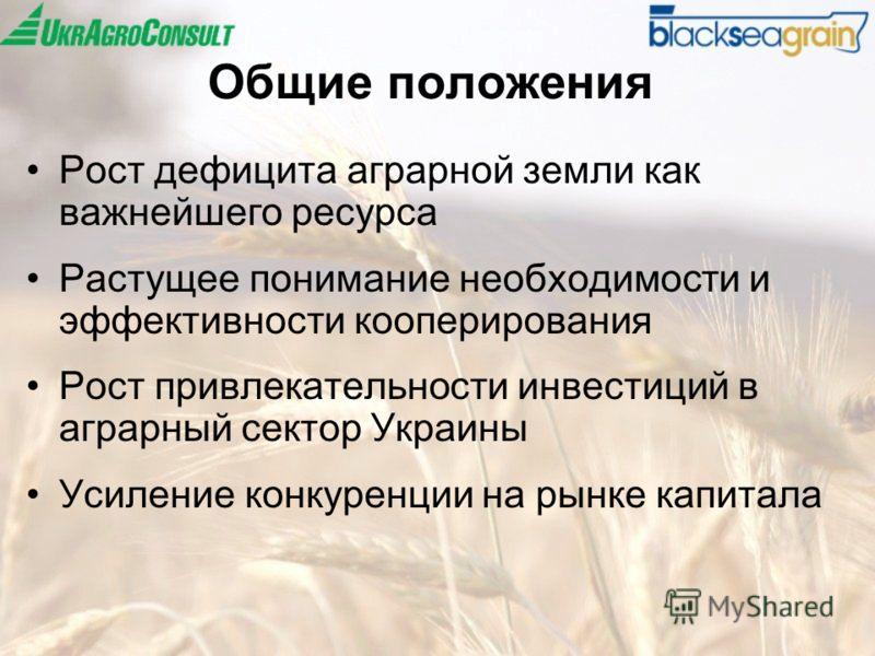 Общие положения Рост дефицита аграрной земли как важнейшего ресурса Растущее понимание необходимости и эффективности кооперирования Рост привлекательности инвестиций в аграрный сектор Украины Усиление конкуренции на рынке капитала