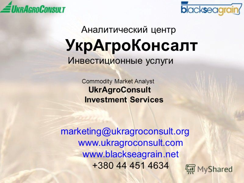 Аналитический центр УкрАгроКонсалт Инвестиционные услуги Commodity Market Analyst UkrAgroConsult Investment Services marketing@ukragroconsult.org www.ukragroconsult.com www.blackseagrain.net +380 44 451 4634