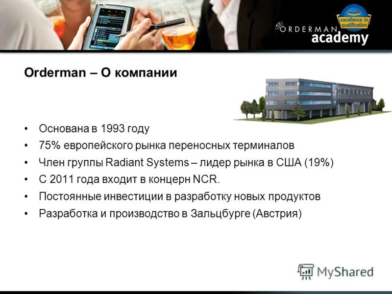Orderman – О компании Основана в 1993 году 75% европейского рынка переносных терминалов Член группы Radiant Systems – лидер рынка в США (19%) С 2011 года входит в концерн NCR. Постоянные инвестиции в разработку новых продуктов Разработка и производст
