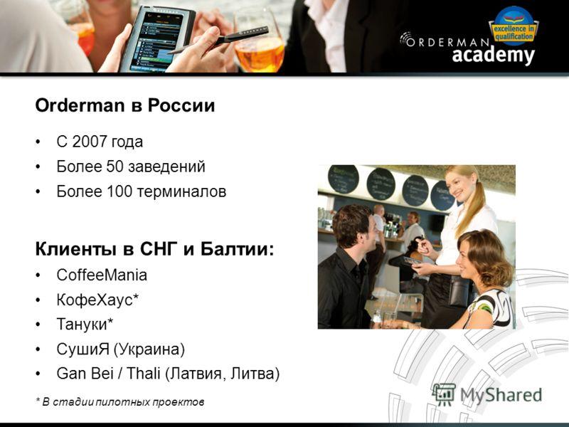 Orderman в России С 2007 года Более 50 заведений Более 100 терминалов Клиенты в СНГ и Балтии: CoffeeMania КофеХаус* Тануки* СушиЯ (Украина) Gan Bei / Thali (Латвия, Литва) * В стадии пилотных проектов
