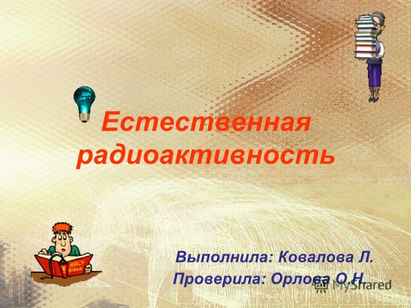 Естественная радиоактивность Выполнила: Ковалова Л. Проверила: Орлова О.Н.
