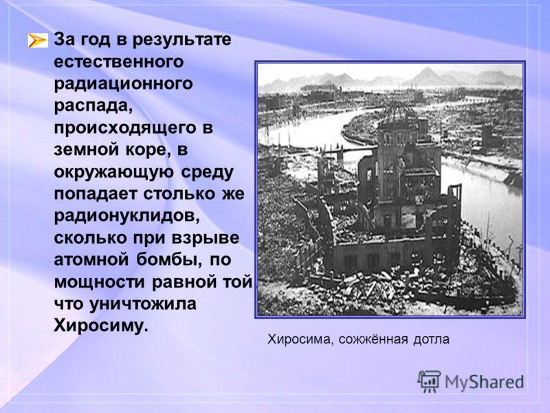 За год в результате естественного радиационного распада, происходящего в земной коре, в окружающую среду попадает столько же радионуклидов, сколько при взрыве атомной бомбы, по мощности равной той, что уничтожила Хиросиму. Хиросима, сожжённая дотла