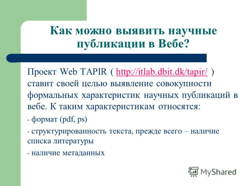 Как можно выявить научные публикации в Вебе? Проект Web TAPIR ( http://itlab.dbit.dk/tapir/ ) ставит своей целью выявление совокупности формальных характеристик научных публикаций в вебе. К таким характеристикам относятся:http://itlab.dbit.dk/tapir/