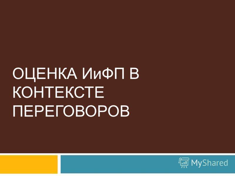 ОЦЕНКА ИиФП В КОНТЕКСТЕ ПЕРЕГОВОРОВ