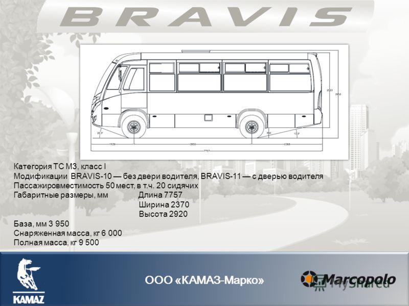 Категория ТС M3, класс I Модификации BRAVIS-10 без двери водителя, BRAVIS-11 с дверью водителя Пассажировместимость 50 мест, в т.ч. 20 сидячих Габаритные размеры, мм Длина 7757 Ширина 2370 Высота 2920 База, мм 3 950 Снаряженная масса, кг 6 000 Полная