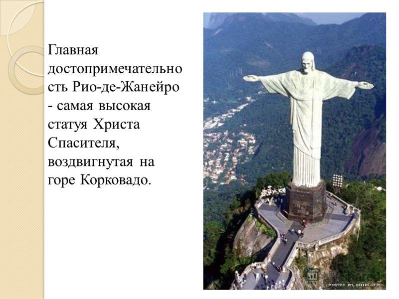 Главная достопримечательно сть Рио-де-Жанейро - самая высокая статуя Христа Спасителя, воздвигнутая на горе Корковадо.