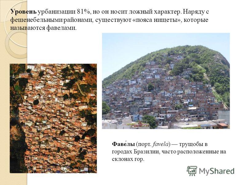 Уровень урбанизации 81%, но он носит ложный характер. Наряду с фешенебельными районами, существуют «пояса нищеты», которые называются фавелами. Фаве́лы (порт. favela) трущобы в городах Бразилии, часто расположенные на склонах гор.