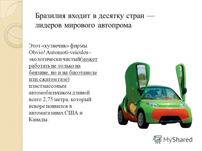 Бразилия входит в десятку стран лидеров мирового автопрома Этот «кузнечик» фирмы Obvio! Automoti-veículos - экологически чистый(может работать не только на бензине, но и на биоэтаноле или сжатом газе) пластмассовым автомобильчиком длиной всего 2,75 м