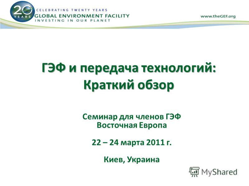ГЭФ и передача технологий: Краткий обзор Семинар для членов ГЭФ Восточная Европа 22 – 24 марта 2011 г. Киев, Украина