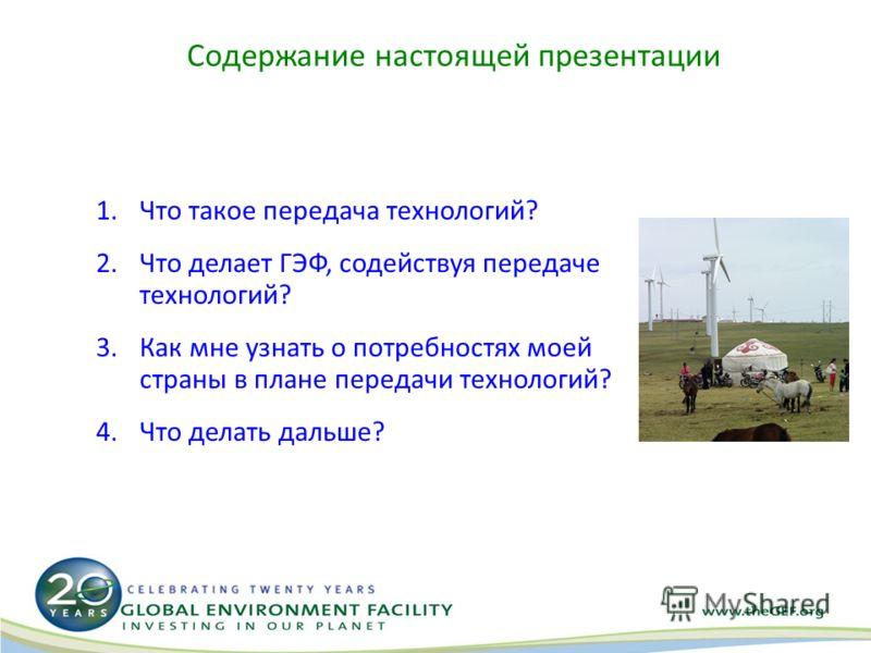 Содержание настоящей презентации 1.Что такое передача технологий? 2.Что делает ГЭФ, содействуя передаче технологий? 3.Как мне узнать о потребностях моей страны в плане передачи технологий? 4.Что делать дальше?