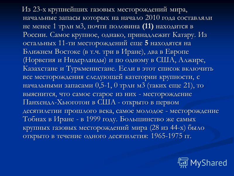 Из 23-х крупнейших газовых месторождений мира, начальные запасы которых на начало 2010 года составляли не менее 1 трлн м3, почти половина (11) находится в России. Самое крупное, однако, принадлежит Катару. Из остальных 11-ти месторождений еще 5 наход