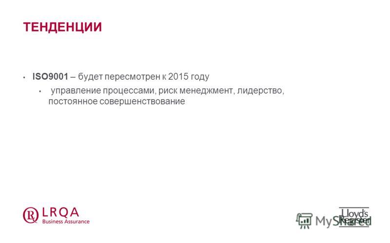 ТЕНДЕНЦИИ ISO9001 – будет пересмотрен к 2015 году управление процессами, риск менеджмент, лидерство, постоянное совершенствование