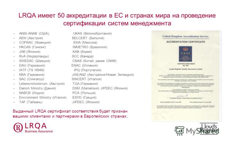 LRQA имеет 50 аккредитации в EС и странах мира на проведение сертификации систем менеджмента ANSI-ANAB (США), UKAS (Великобритания) AEM (Австрия) BELCERT (Бельгия) COFRAC (Франция) EMA (Мексика) HKCAS (Гонконг) INMETRO (Бразилия) JAB (Япония) KAB (Ко