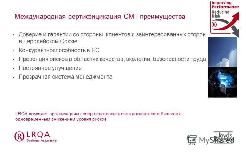 Международная сертифицикация СМ : преимущества Доверие и гарантии со стороны клиентов и заинтересованных сторон в Европейском Союзе Конкурентноспособность в ЕС Превенция рисков в областях качества, экологии, безопасности труда Постоянное улучшение Пр