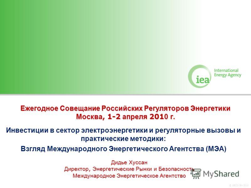 © OECD/IEA 2010 Ежегодное Совещание Российских Регуляторов Энергетики Москва, 1-2 апреля 201 0 г. Инвестиции в сектор электроэнергетики и регуляторные вызовы и практические методики: Взгляд Международного Энергетического Агентства (МЭА) Дидье Хуссан