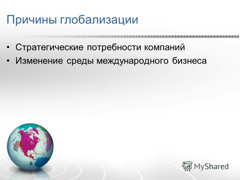 Причины глобализации Стратегические потребности компаний Изменение среды международного бизнеса